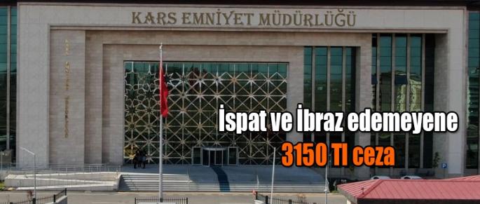 İSPAT VE İBRAZ EDEMEYENLERE 3150 TL CEZA