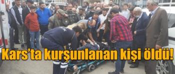 Kars'ta kurşunlanan kişi öldü!