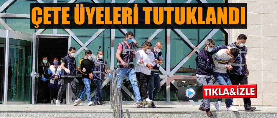 ÇETE ÜYELERİ TUTUKLANDI