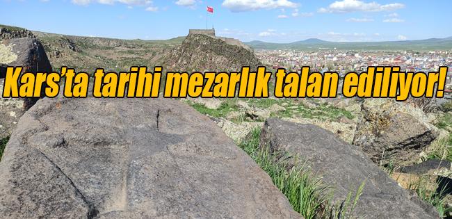 KARS'TA TARİHİ MEZARLIK TALAN EDİLİYOR!